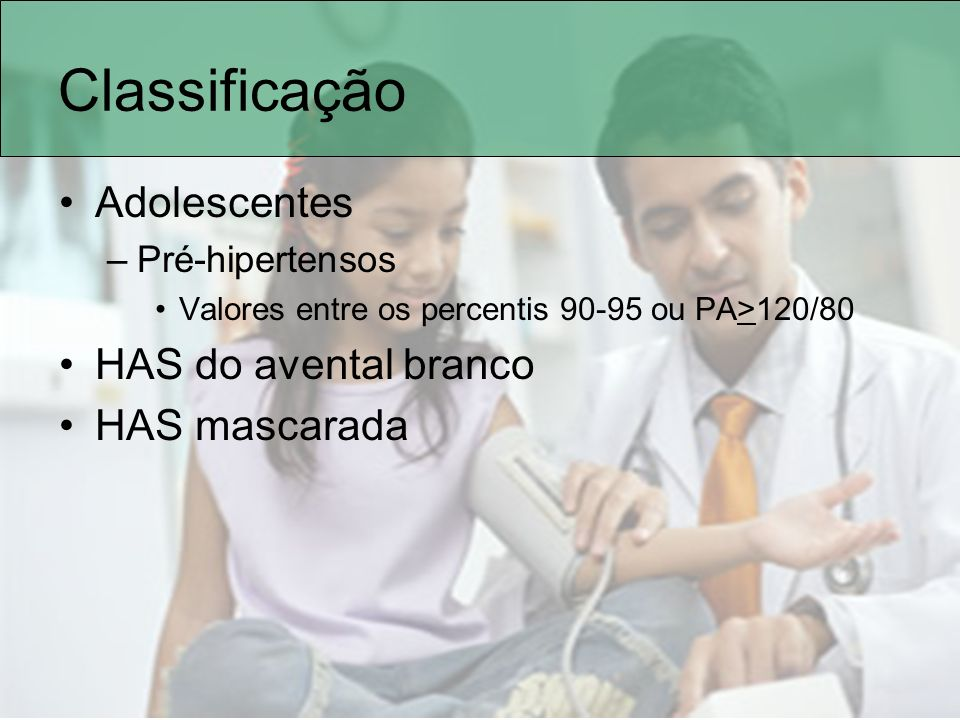 Classificação Adolescentes –Pré-hipertensos Valores entre os percentis 90-95 ou PA>120/80 HAS do avental branco HAS mascarada