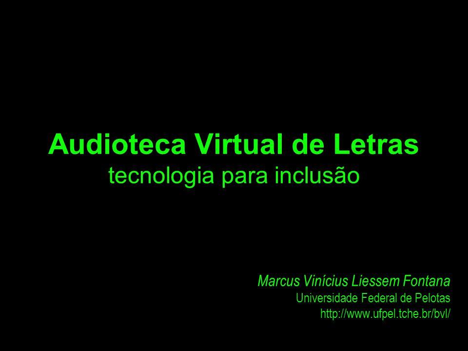 Audioteca Virtual de Letras tecnologia para inclusão Marcus Vinícius Liessem Fontana Universidade Federal de Pelotas http://www.ufpel.tche.br/bvl/