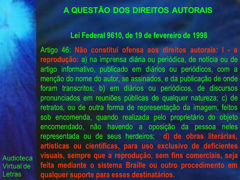 Audioteca Virtual de Letras A QUESTÃO DOS DIREITOS AUTORAIS Lei Federal 9610, de 19 de fevereiro de 1998 Artigo 46: Não constitui ofensa aos direitos