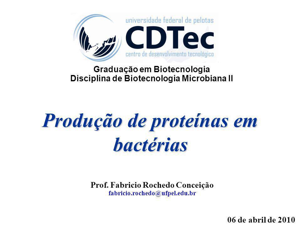 Produção de proteínas em bactérias Prof. Fabricio Rochedo Conceição fabricio.rochedo@ufpel.edu.br 06 de abril de 2010 Graduação em Biotecnologia Disci