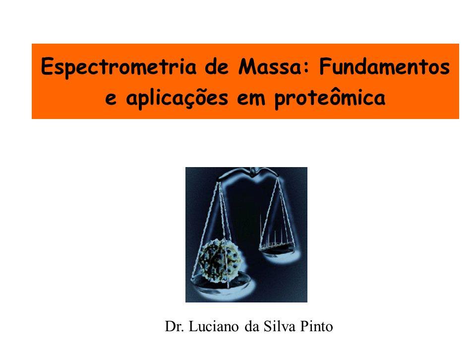 Espectrometria de Massa: Fundamentos e aplicações em proteômica Dr. Luciano da Silva Pinto