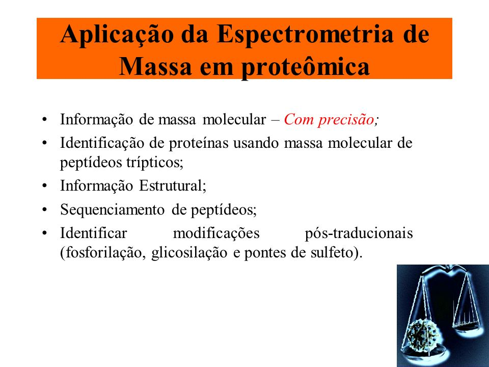 Aplicação da Espectrometria de Massa em proteômica Informação de massa molecular – Com precisão; Identificação de proteínas usando massa molecular de
