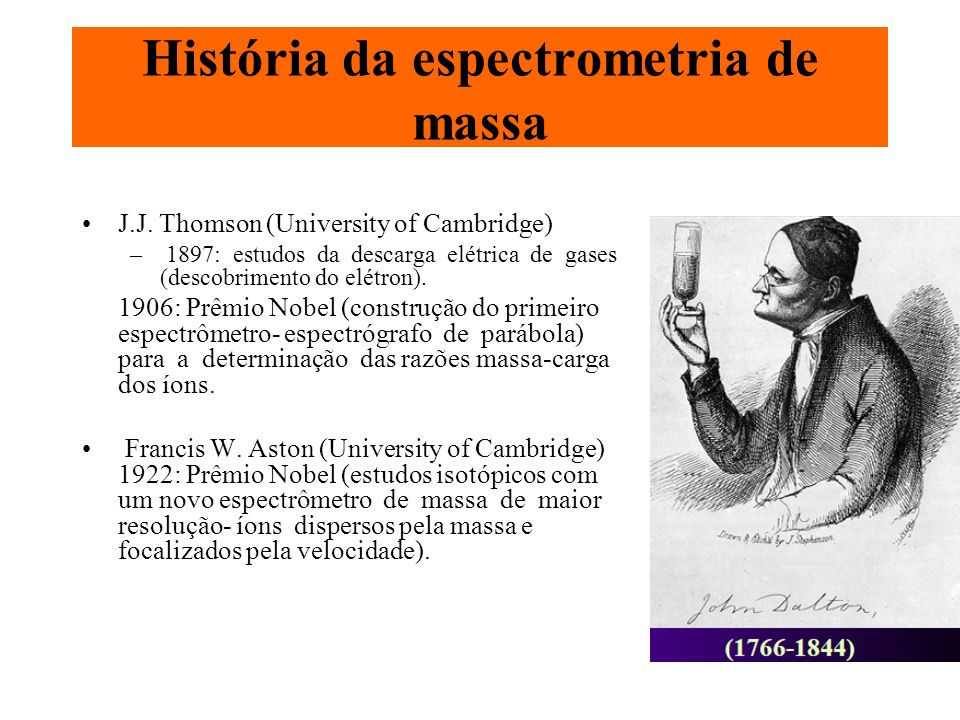 História da espectrometria de massa J.J. Thomson (University of Cambridge) – 1897: estudos da descarga elétrica de gases (descobrimento do elétron). 1