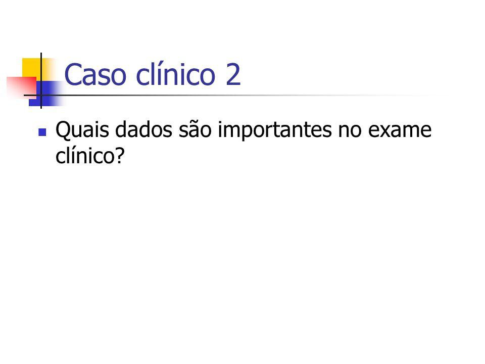 Caso clínico 2 Quais dados são importantes no exame clínico?
