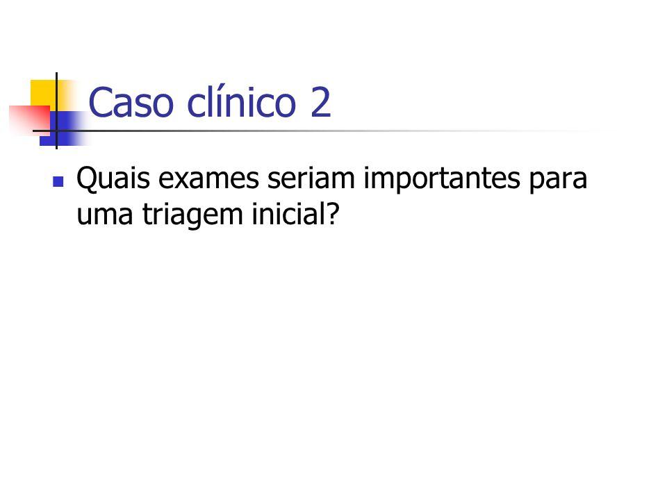 Caso clínico 2 Quais exames seriam importantes para uma triagem inicial?