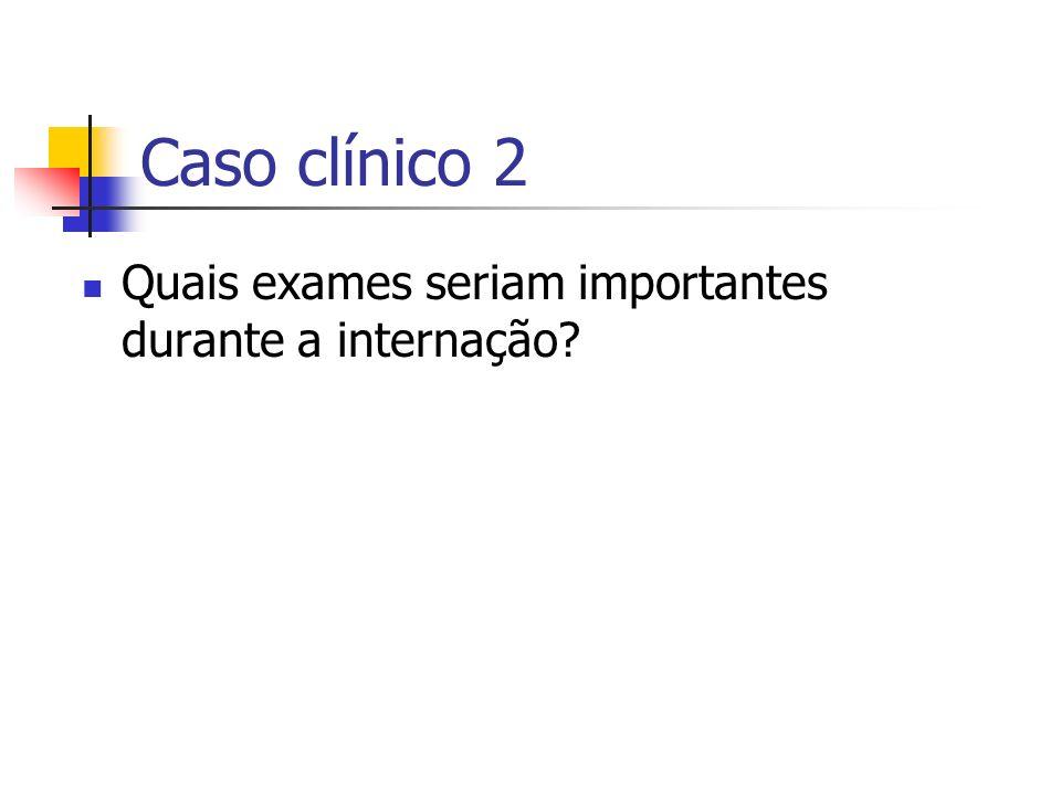 Caso clínico 2 Quais exames seriam importantes durante a internação?