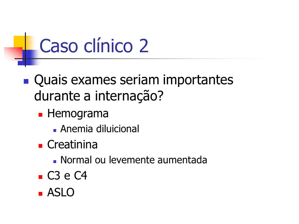 Caso clínico 2 Quais exames seriam importantes durante a internação? Hemograma Anemia diluicional Creatinina Normal ou levemente aumentada C3 e C4 ASL