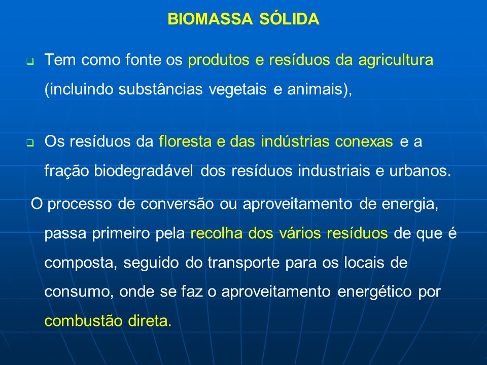 BIOMASSA SÓLIDA Tem como fonte os produtos e resíduos da agricultura (incluindo substâncias vegetais e animais), Os resíduos da floresta e das indústr