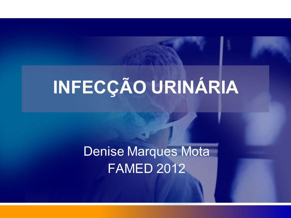 INFECÇÃO URINÁRIA Denise Marques Mota FAMED 2012