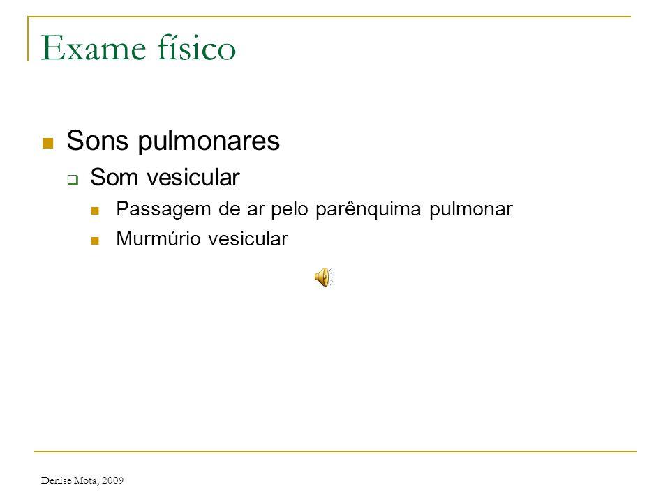 Denise Mota, 2009 Exame físico Sons pulmonares Som bronquial Passagem do som pelos brônquios de maior calibre Audível na face anterior do tórax, proxi