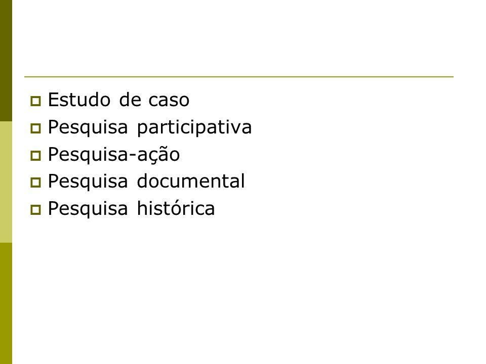 Estudo de caso Pesquisa participativa Pesquisa-ação Pesquisa documental Pesquisa histórica