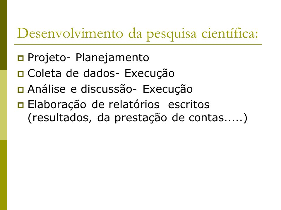 Desenvolvimento da pesquisa científica: Projeto- Planejamento Coleta de dados- Execução Análise e discussão- Execução Elaboração de relatórios escrito