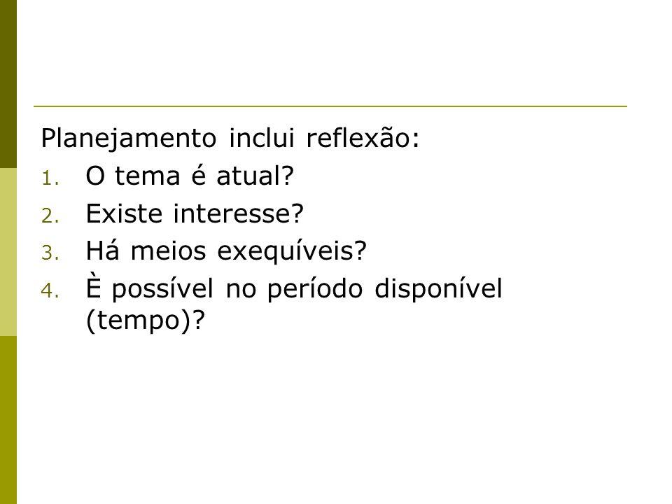 Planejamento inclui reflexão: 1. O tema é atual? 2. Existe interesse? 3. Há meios exequíveis? 4. È possível no período disponível (tempo)?
