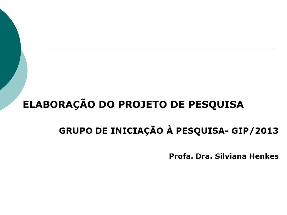 ELABORAÇÃO DO PROJETO DE PESQUISA GRUPO DE INICIAÇÃO À PESQUISA- GIP/2013 Profa. Dra. Silviana Henkes