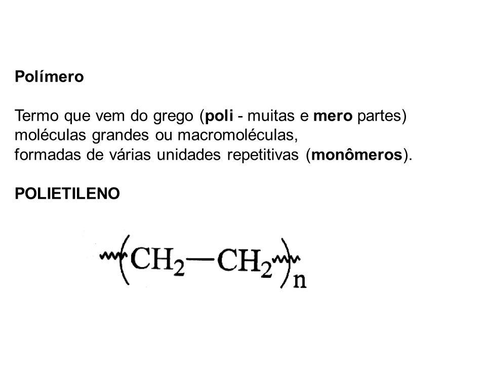 Polímero Termo que vem do grego (poli - muitas e mero partes) moléculas grandes ou macromoléculas, formadas de várias unidades repetitivas (monômeros)