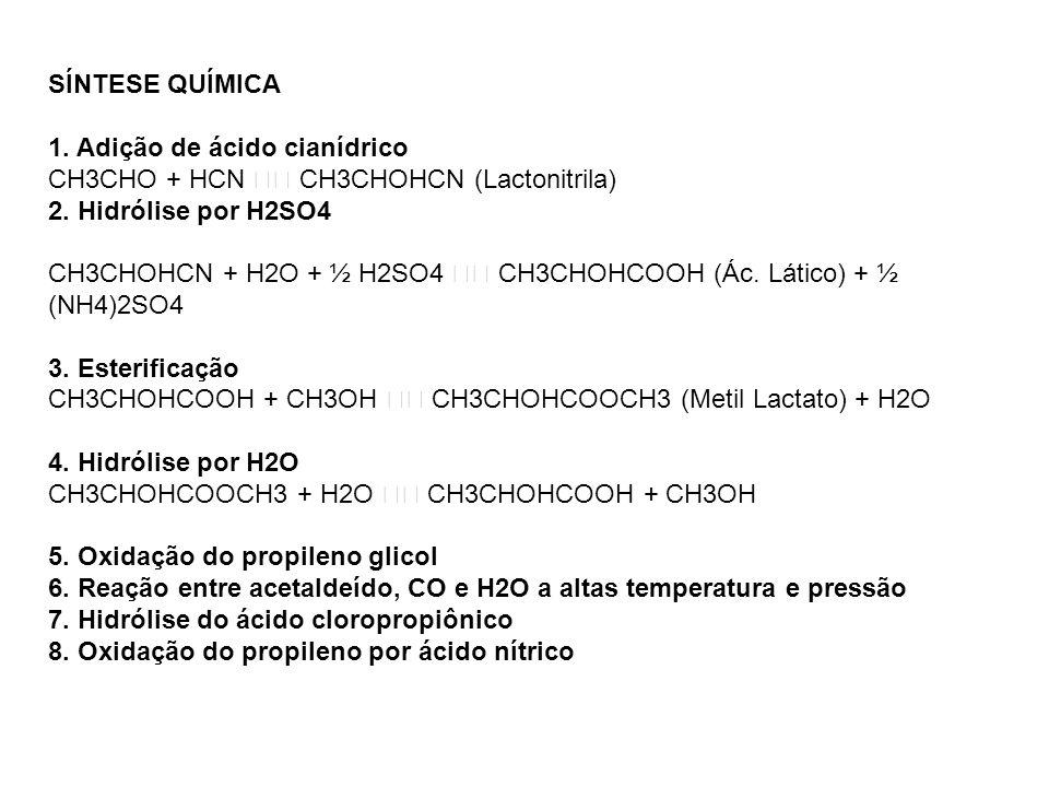 SÍNTESE QUÍMICA 1. Adição de ácido cianídrico CH3CHO + HCN CH3CHOHCN (Lactonitrila) 2. Hidrólise por H2SO4 CH3CHOHCN + H2O + ½ H2SO4 CH3CHOHCOOH (Ác.