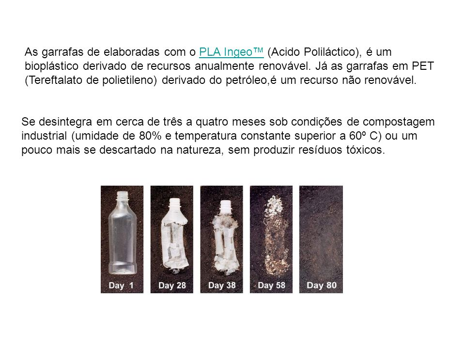 As garrafas de elaboradas com o PLA Ingeo (Acido Poliláctico), é um bioplástico derivado de recursos anualmente renovável. Já as garrafas em PET (Tere