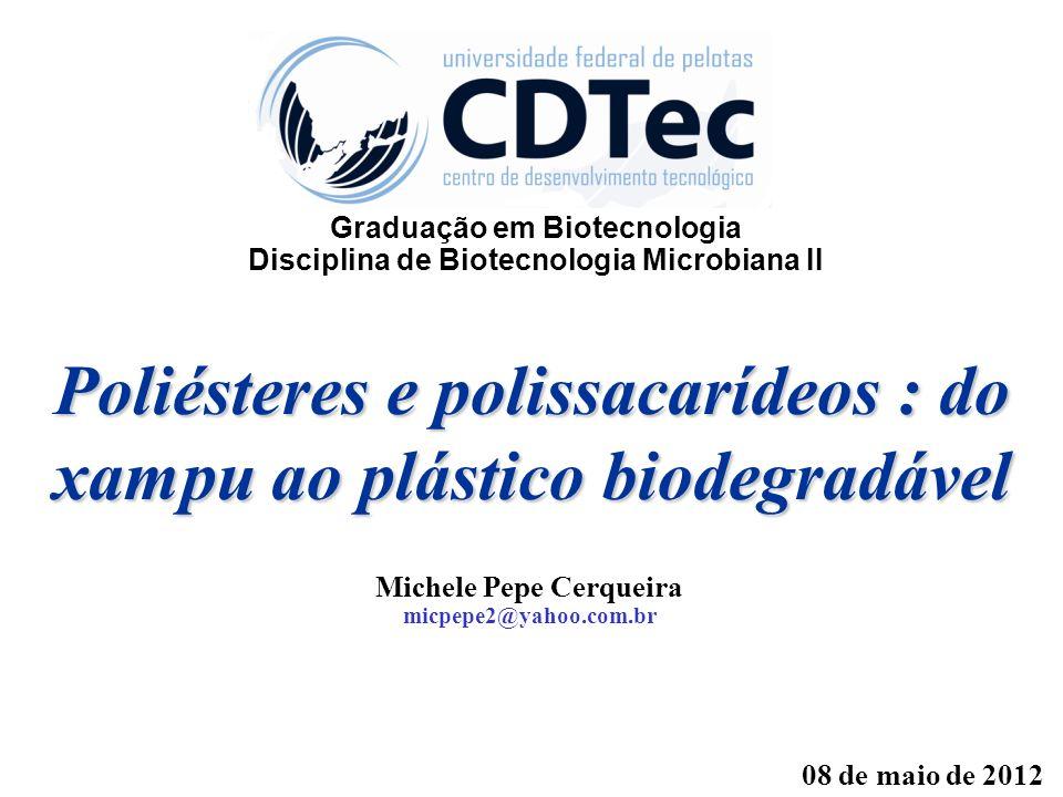 Poliésteres e polissacarídeos : do xampu ao plástico biodegradável Michele Pepe Cerqueira micpepe2@yahoo.com.br 08 de maio de 2012 Graduação em Biotec
