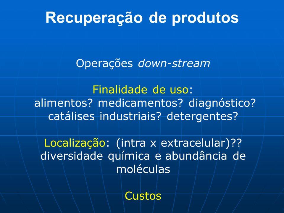 Recuperação de produtos Operações down-stream Finalidade de uso: alimentos? medicamentos? diagnóstico? catálises industriais? detergentes? Localização