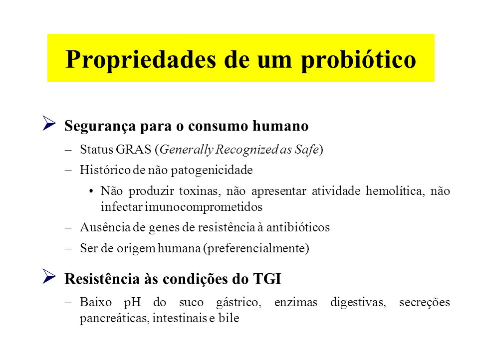 Segurança para o consumo humano –Status GRAS (Generally Recognized as Safe) –Histórico de não patogenicidade Não produzir toxinas, não apresentar atividade hemolítica, não infectar imunocomprometidos –Ausência de genes de resistência à antibióticos –Ser de origem humana (preferencialmente) Resistência às condições do TGI –Baixo pH do suco gástrico, enzimas digestivas, secreções pancreáticas, intestinais e bile Propriedades de um probiótico
