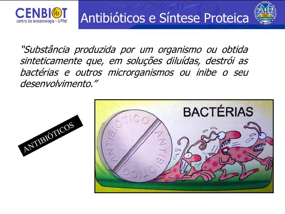 Antibióticos e Síntese Proteica Substância produzida por um organismo ou obtida sinteticamente que, em soluções diluídas, destrói as bactérias e outro