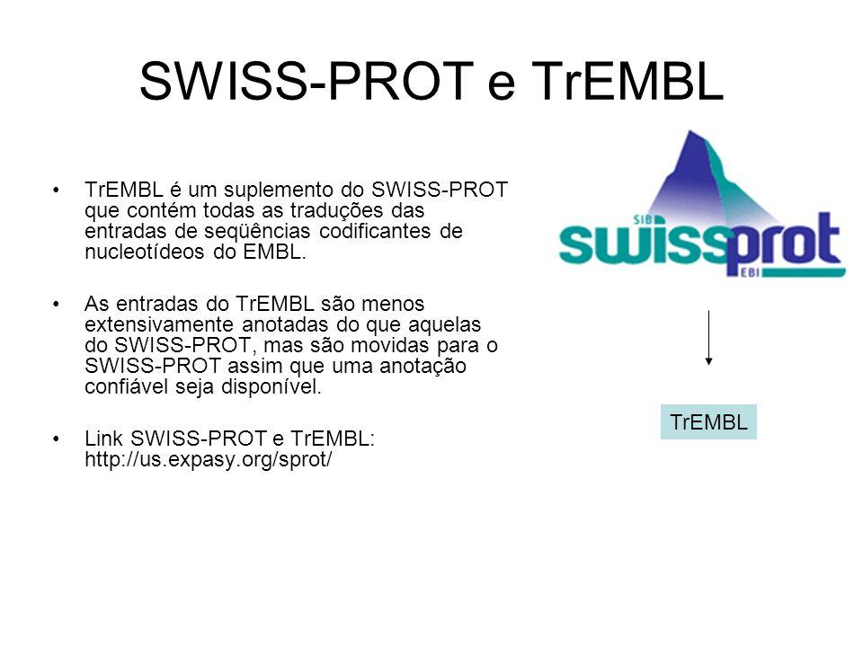 SWISS-PROT e TrEMBL TrEMBL é um suplemento do SWISS-PROT que contém todas as traduções das entradas de seqüências codificantes de nucleotídeos do EMBL