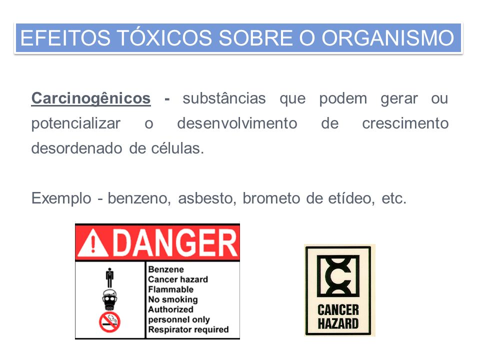 Carcinogênicos - substâncias que podem gerar ou potencializar o desenvolvimento de crescimento desordenado de células. Exemplo - benzeno, asbesto, bro