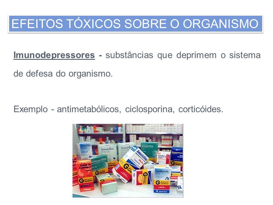 Imunodepressores - substâncias que deprimem o sistema de defesa do organismo. Exemplo - antimetabólicos, ciclosporina, corticóides. EFEITOS TÓXICOS SO