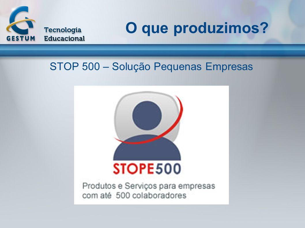 O que produzimos? STOP 500 – Solução Pequenas Empresas