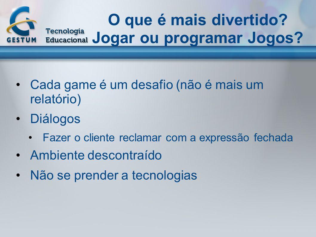 O que é mais divertido? Jogar ou programar Jogos? Cada game é um desafio (não é mais um relatório) Diálogos Fazer o cliente reclamar com a expressão f