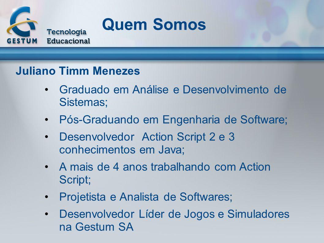 Juliano Timm Menezes Graduado em Análise e Desenvolvimento de Sistemas; Pós-Graduando em Engenharia de Software; Desenvolvedor Action Script 2 e 3 con