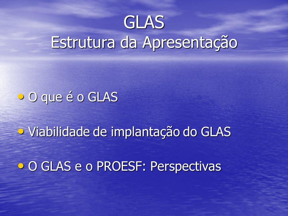 GLAS Estrutura da Apresentação O que é o GLAS O que é o GLAS Viabilidade de implantação do GLAS Viabilidade de implantação do GLAS O GLAS e o PROESF: