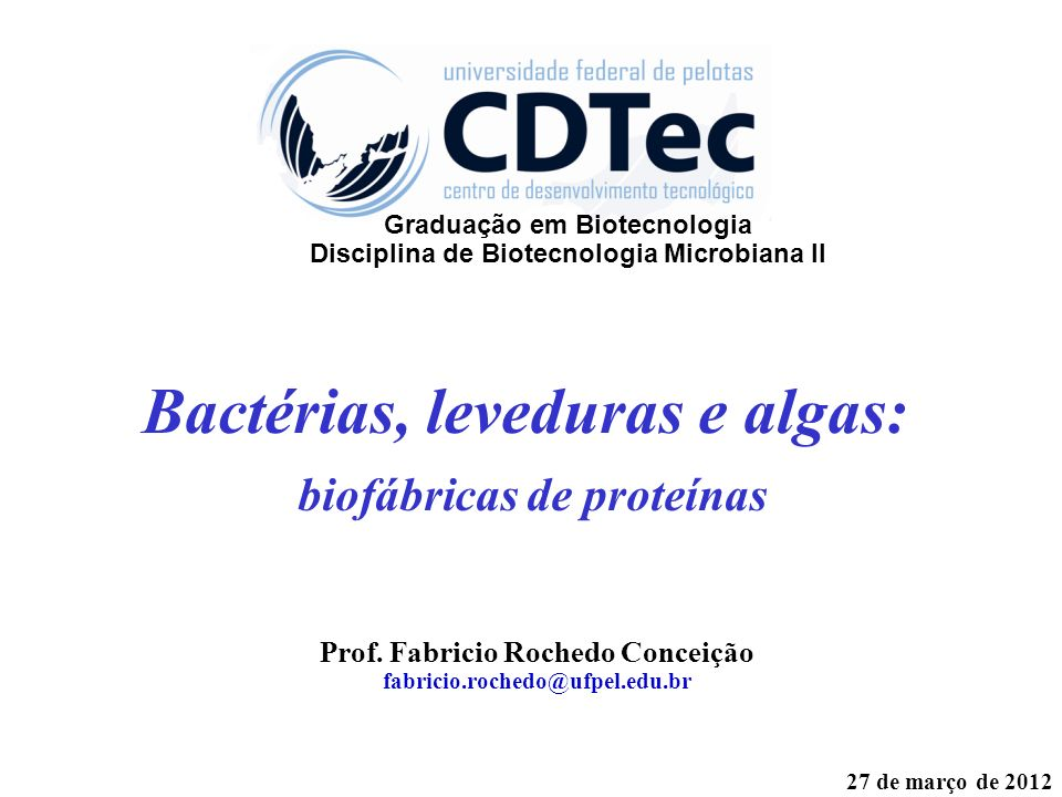 Bactérias, leveduras e algas: biofábricas de proteínas Prof. Fabricio Rochedo Conceição fabricio.rochedo@ufpel.edu.br 27 de março de 2012 Graduação em