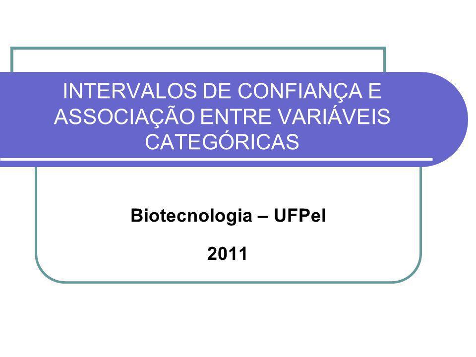 INTERVALOS DE CONFIANÇA E ASSOCIAÇÃO ENTRE VARIÁVEIS CATEGÓRICAS Biotecnologia – UFPel 2011