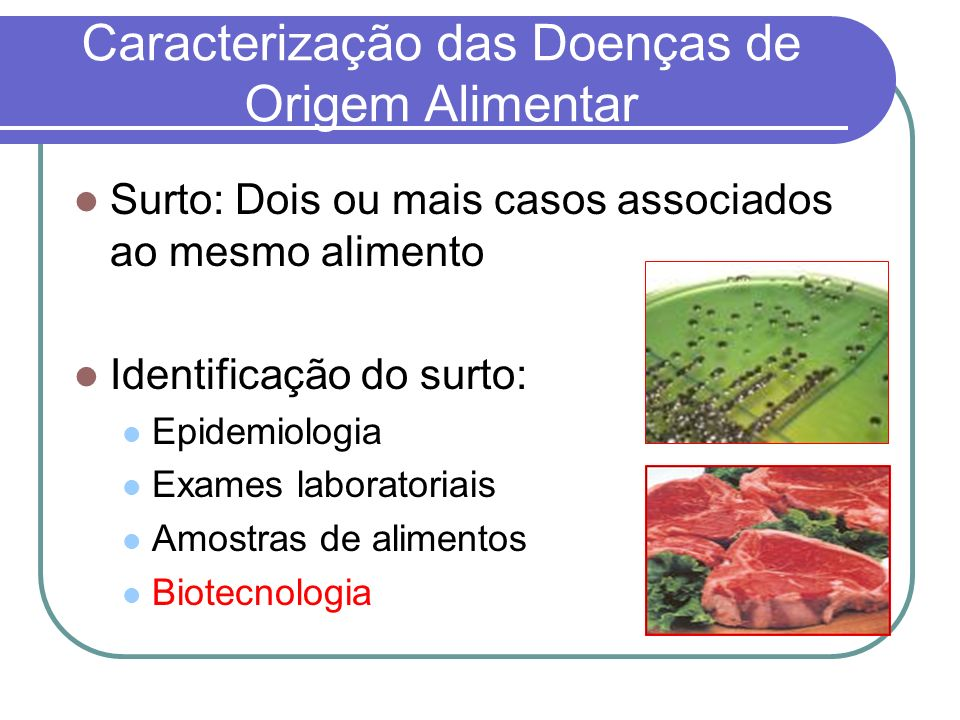 Caracterização das Doenças de Origem Alimentar Surto: Dois ou mais casos associados ao mesmo alimento Identificação do surto: Epidemiologia Exames laboratoriais Amostras de alimentos Biotecnologia
