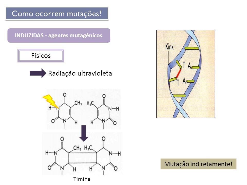 INDUZIDAS - agentes mutagênicos Como ocorrem mutações? Físicos Radiação ultravioleta Mutação indiretamente! Timina