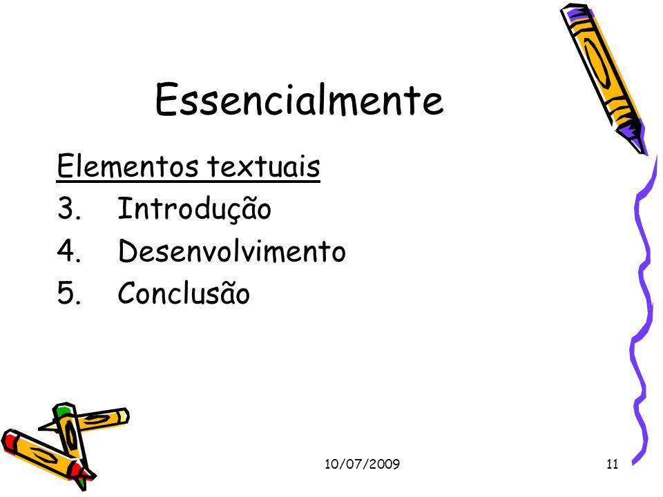 10/07/200911 Essencialmente Elementos textuais 3. Introdução 4. Desenvolvimento 5. Conclusão