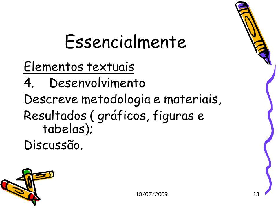 10/07/200913 Essencialmente Elementos textuais 4. Desenvolvimento Descreve metodologia e materiais, Resultados ( gráficos, figuras e tabelas); Discuss