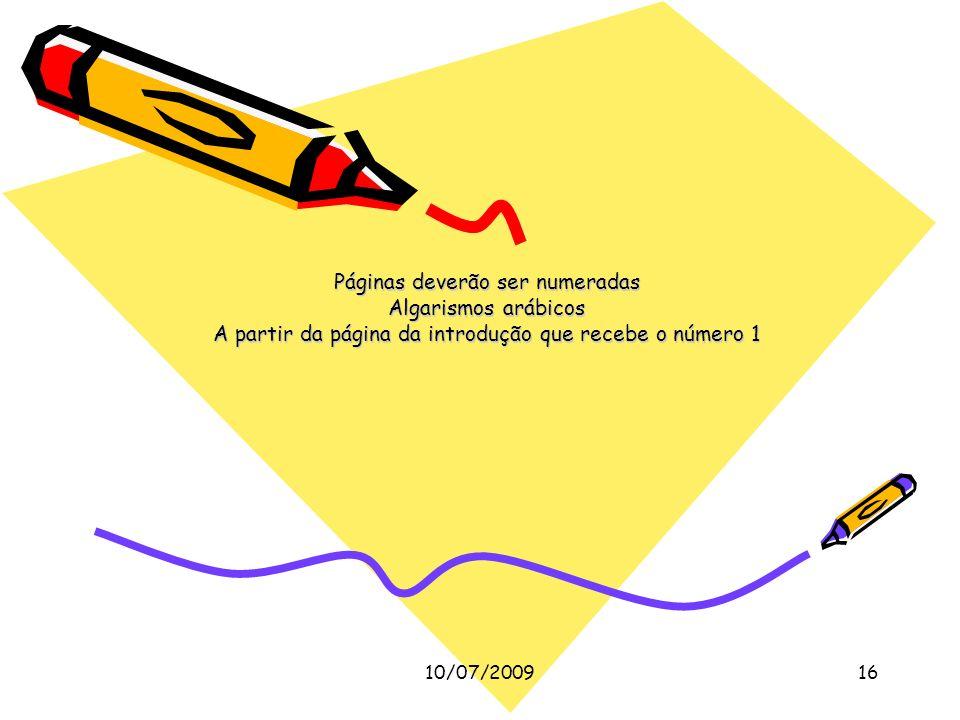 10/07/200916 Páginas deverão ser numeradas Algarismos arábicos A partir da página da introdução que recebe o número 1