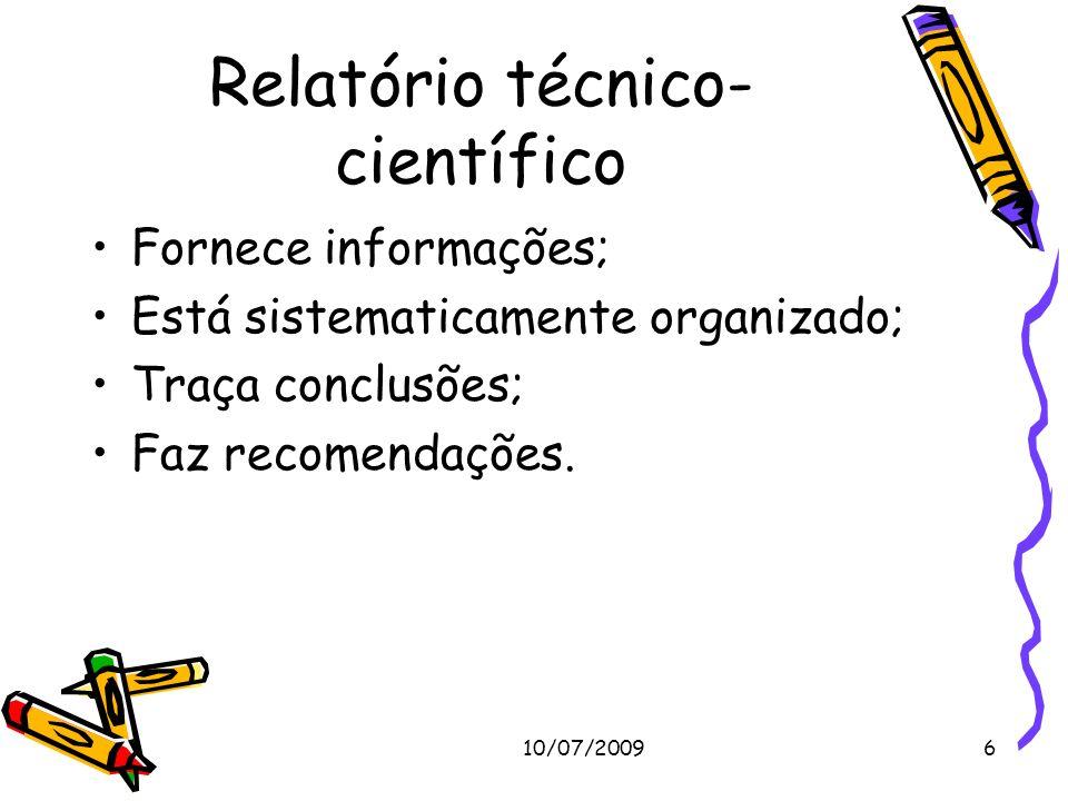 10/07/20096 Relatório técnico- científico Fornece informações; Está sistematicamente organizado; Traça conclusões; Faz recomendações.