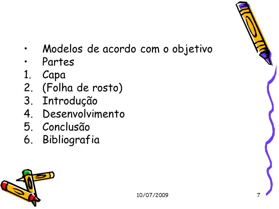 10/07/20097 Modelos de acordo com o objetivo Partes 1.Capa 2.(Folha de rosto) 3.Introdução 4.Desenvolvimento 5.Conclusão 6.Bibliografia