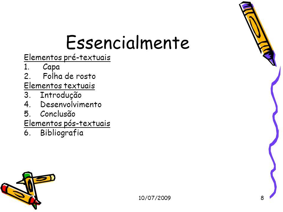 10/07/20098 Essencialmente Elementos pré-textuais 1.Capa 2.Folha de rosto Elementos textuais 3. Introdução 4. Desenvolvimento 5. Conclusão Elementos p