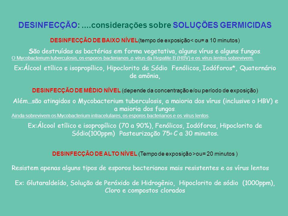 DESINFECÇÃO:....considerações sobre SOLUÇÕES GERMICIDAS DESINFECÇÃO DE BAIXO NÍVEL(tempo de exposição< ou= a 10 minutos) São destruídas as bactérias em forma vegetativa, alguns vírus e alguns fungos.