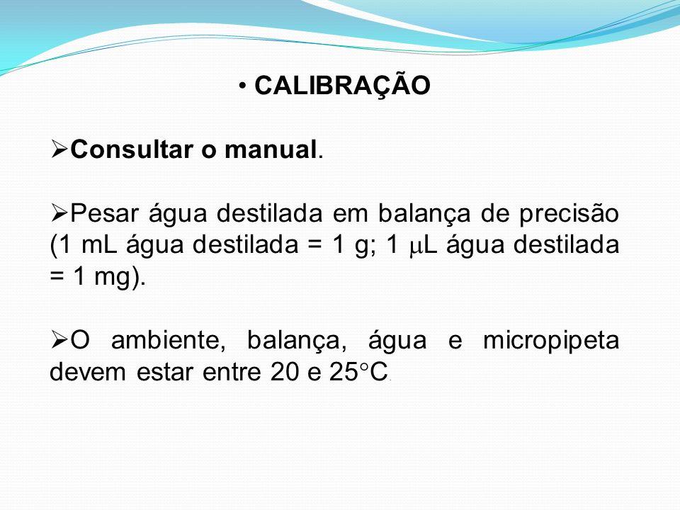 CALIBRAÇÃO Consultar o manual. Pesar água destilada em balança de precisão (1 mL água destilada = 1 g; 1 L água destilada = 1 mg). O ambiente, balança