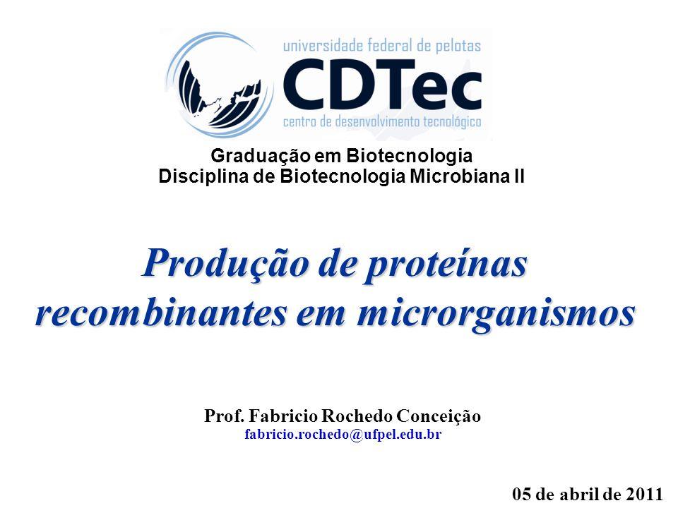 Produção de proteínas recombinantes em microrganismos Prof. Fabricio Rochedo Conceição fabricio.rochedo@ufpel.edu.br 05 de abril de 2011 Graduação em