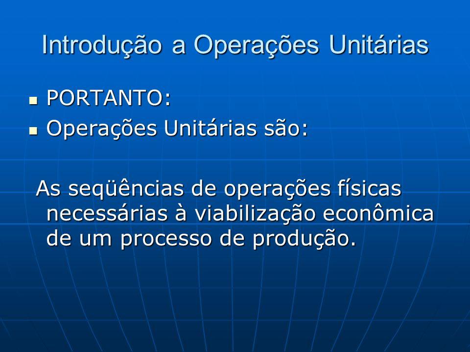 PORTANTO: PORTANTO: Operações Unitárias são: Operações Unitárias são: As seqüências de operações físicas necessárias à viabilização econômica de um pr
