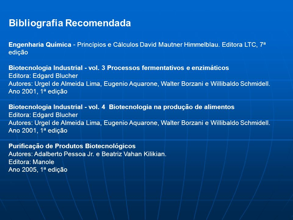 Bibliografia Recomendada Engenharia Química - Princípios e Cálculos David Mautner Himmelblau. Editora LTC, 7ª edição Biotecnologia Industrial - vol. 3