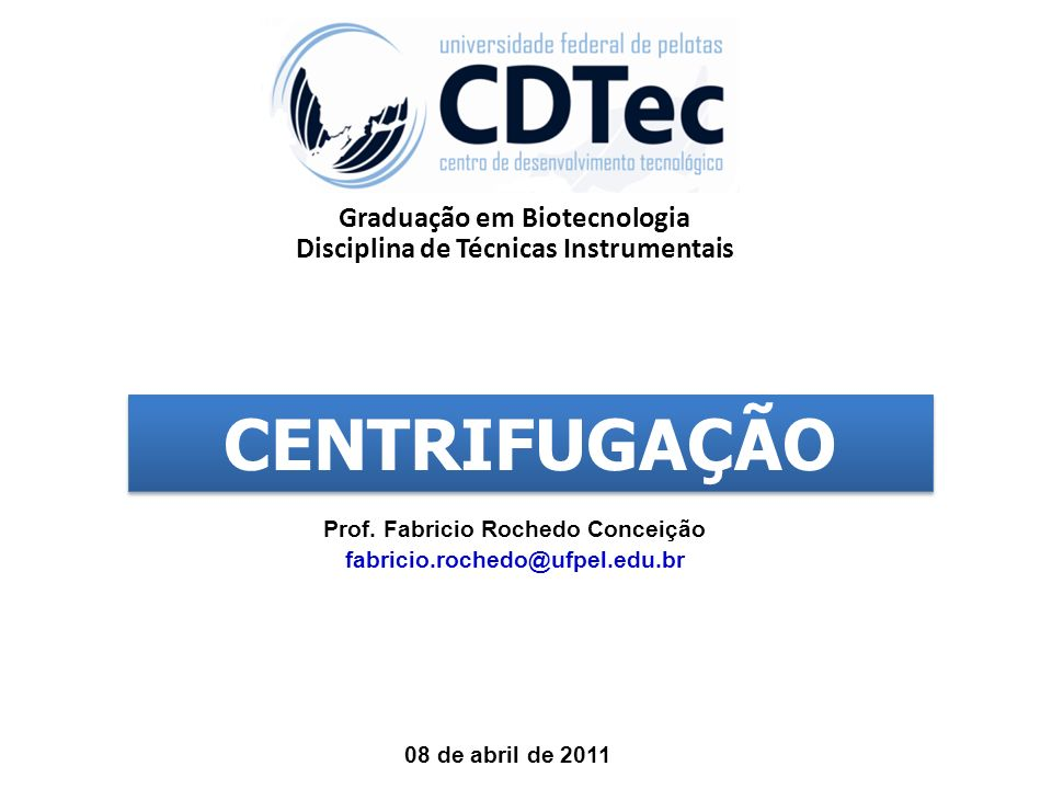 Graduação em Biotecnologia Disciplina de Técnicas Instrumentais Prof. Fabricio Rochedo Conceição fabricio.rochedo@ufpel.edu.br 08 de abril de 2011 CEN