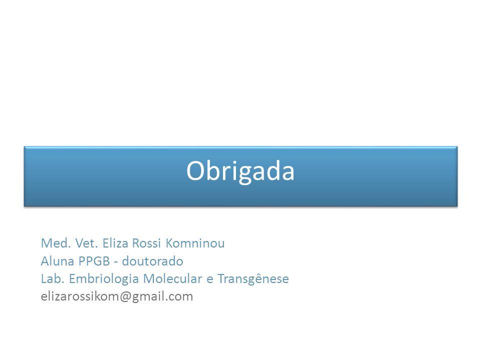 Obrigada Med. Vet. Eliza Rossi Komninou Aluna PPGB - doutorado Lab. Embriologia Molecular e Transgênese elizarossikom@gmail.com