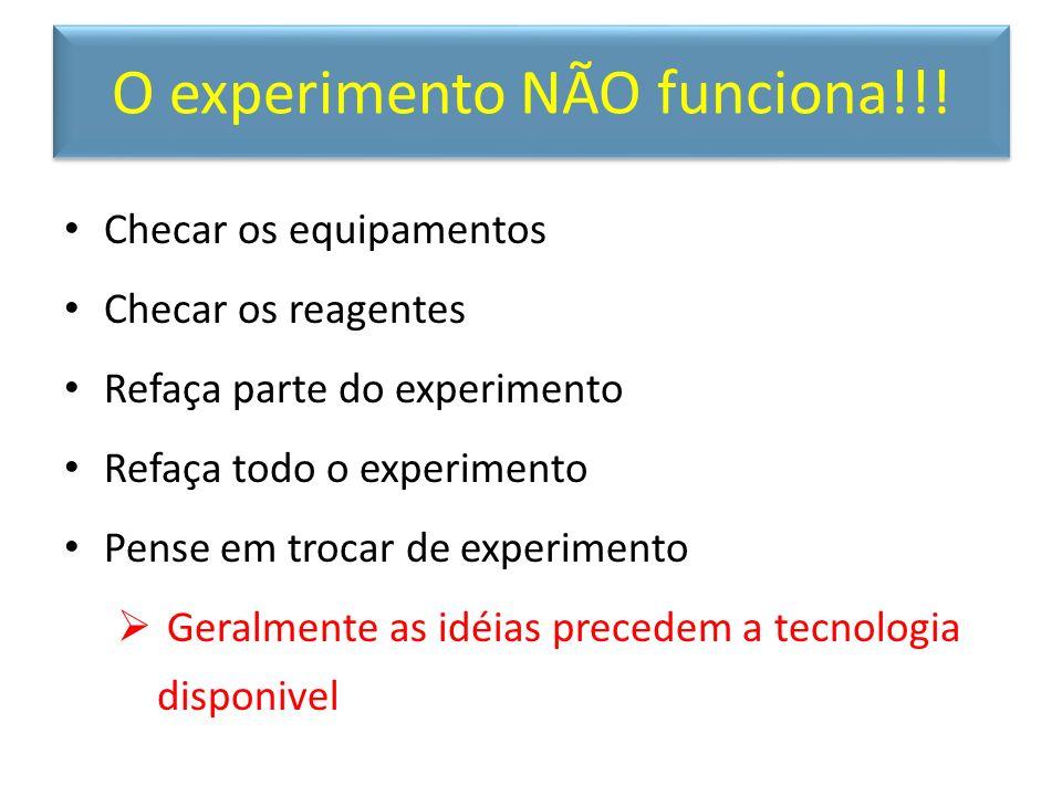 O experimento NÃO funciona!!! Checar os equipamentos Checar os reagentes Refaça parte do experimento Refaça todo o experimento Pense em trocar de expe